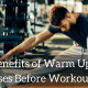 The Benefits of Warm Up Exercises Before Workout
