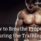 How to Breathe Properly During the Training?