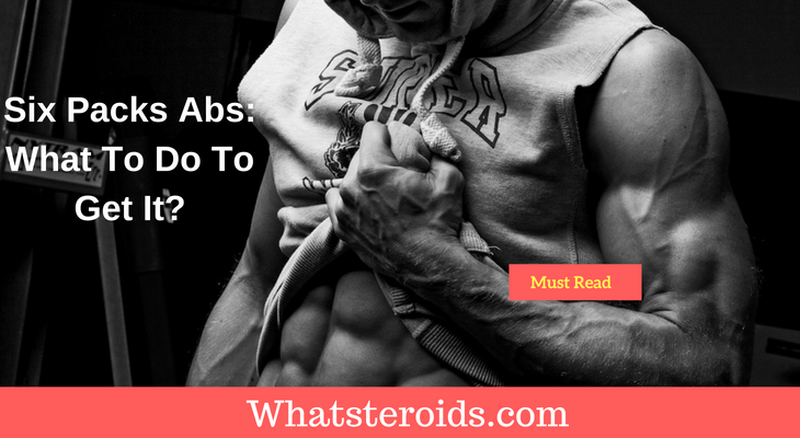Six Packs Abs: What To Do To Get It?