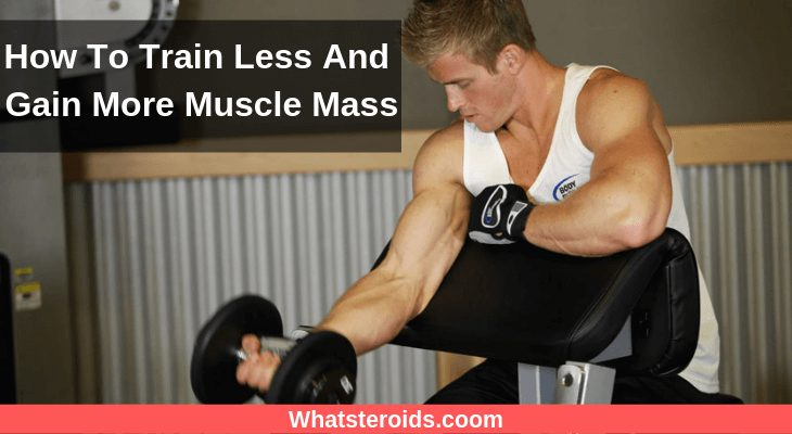 How To Train Less And Gain More Muscle Mass