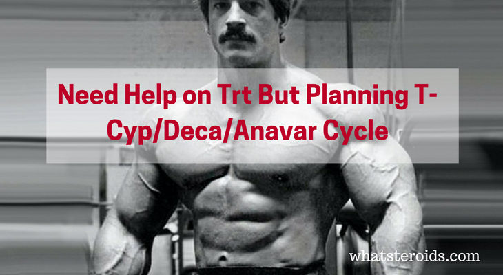 Need Help on Trt But Planning T-Cyp/Deca/Anavar Cycle